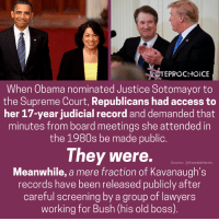 Memes, Obama, and Supreme: OTEPROCHOICE  When Obama nominated Justice Sotomayor to  the Supreme Court, Republicans had access to  her 17-year judicial record and demanded that  minutes from board meetings she attended in  the 1980s be made public.  They were.  Meanwhile, a mere fraction of Kavanaugh's  records have been released publicly after  careful screening by a group of lawyers  working for Bush (his old boss)  Source: @KamalaHarris