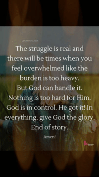 <3: OTESORUNET  The struggle is real and  there will be times when you  feel overwhelmed like the  burden is too heavy  But God can handle it.  Nothing is too hard for Him.  God is in control. He got it! In  everything, give God the glory.  End of story  Amen! <3