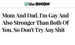 Dad, Shit, and Onion: Othe ONION  Mom And Dad, I'm Gay And  Also Stronger Than Both Of  You, So Don't Try Any Shit