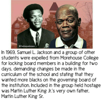 """""""In 1969, actor SamuelLJackson was expelled from historically black Morehouse College for locking board members in a building for two days in protest of the school's curriculum and governance. Included in this group of people who were held hostage was Martin Luther King Jr.'s very own father, Martin Luther King Sr. ▫ He and a group of radical Morehouse students held the college's board of trustees hostage, demanding that changes be made in the curriculum of the school and stating that they wanted more blacks on the governing board of the institution. ▫ Morehouse eventually gave in and agreed to change but Jackson was suspended for his actions and convicted of unlawful confinement. ▫ That summer he became connected with people in the Black Power movement including Stokely Carmichael, H. Rap Brown and others."""" theblaquelioness: Otheblaquelioness  In 1969, Samuel L. Jackson and a group of other  students were expelled from Morehouse College  for locking board members in a building for two  days, demanding changes be made in the  curriculum of the school and stating that they  wanted more blacks on the governing board of  the institution. Included in the group held hostage  was Martin Luther King Jr.s very own father,  Martin Luther King Sr. """"In 1969, actor SamuelLJackson was expelled from historically black Morehouse College for locking board members in a building for two days in protest of the school's curriculum and governance. Included in this group of people who were held hostage was Martin Luther King Jr.'s very own father, Martin Luther King Sr. ▫ He and a group of radical Morehouse students held the college's board of trustees hostage, demanding that changes be made in the curriculum of the school and stating that they wanted more blacks on the governing board of the institution. ▫ Morehouse eventually gave in and agreed to change but Jackson was suspended for his actions and convicted of unlawful confinement. ▫ That summer he became connected with people in the"""