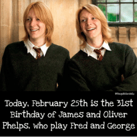 Gryffindor, Hermione, and Memes: othequibblerdaily  Today, February 25th is the 21st  Birthday of James and Oliver  Phelps, who play Fred and George Who is your favorite actor in the series? . . . . . . . . __________________________________________________ __________________________________________________ hogwartsishome harrypotter potter potterhead wizardingworld wizardingworldofharrypotter gryffindor hufflepuff slytherin ravenclaw hogwarts hogwartsismyhome hermione sharethemagic hermionegranger ronweasley lordvoldemort voldemort harrypotterfacts hpfacts snape dracomalfoy nevillelongbottom hp jkrowling fandom emmawatson fantasticbeasts fbawtft
