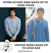 #HrithikRoshan: OTHER ACTORS NEED MAKE-UP TO  LOOK GOOD  AUGHING  HRITHIK NEEDS MAKE-UP  LOOK BAD  0000 B/laughingcolours  TO #HrithikRoshan