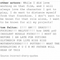 Being Alone, Bad, and Fucking: other actors: While I did love  working on that film, and I will  always love the character I got to  play, I do want to distance myself  from that franchise. Idon't want to  be known for that role alone, I want  to be known for all my projects!  tom felton: I! AM! DRACO!!!  FUCKING!! MALFOY!!!! how DARE yoU  INSOLENTMUGGLE FUCKS! I MUST GO  BEFORE I AM LATE FOR POTIONS  SLYTHERIN FOR LIFE HISS HISS  MOTHERFUCKERS! POTTER!WHAT THE  EVERLOVING F U C K MY FATHER WILL  HEAR OF THIS  Source: incorrect-drarry-quotes ••••••• went back to school today after two weeks off and wasn't that bad also started dance training for deb