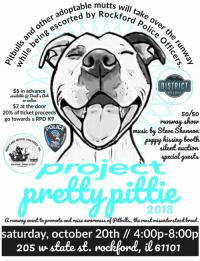 Dogs, Memes, and Music: other adoptable  d  le mutts  d kford pe o  mcfrd  will take over  Police  l5 being escorted by t  DISTRICT  $5 in advance  available@ noak'sak  on onire  $7 at the door  20% of ticket proceeds  go towards a RPD K9  s0/50  music Bu Steve Shannon  ilent auckion  OLICE  pyn  ANIMA  Apecial guests  oroiect  2018  anuuway event to promote and raise awareness of Pitbulls, the most misundenstoodl breed.  saturday, october 20th // 4:00p-8:00p  205 wstate st. rockfond, l61101 We are SO excited to announce our 1st ever dog runway show, Project Pretty Pittie! Saturday, October 20th please join us as officers from Rockford Illinois Police Department walk adoptable dogs and some of our former superheroes down a runway! Pitbulls, the world's most misunderstood breed, are the spotlight at this event. Come and meet some of our previous pitties, learn all about the wonderful breed and watch them strut their stuff! We also have a variety of adoptable mutts. Proceeds from this event will help our pitbull spay/ neuter program and the RPD K9 unit! If you would like volunteer for this event, please call our office or email brooke@noahsarkanimals.org. See you there! *NOTE: please call 815-962-2767 or visit the Ark for tickets*