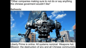 Blizzard, Chinese, and Dank Memes: *Other companies making sure to not do or say anything  the chinese goverment wouldn't like  Bethesda:  Liberty Prime is online. All systems nominal. Weapons hot.  Mission: the destruction of any and all Chinese communists. Bethesda>Blizzard