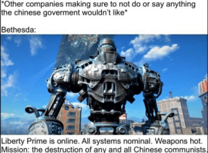 Chinese, Liberty, and Say Anything...: Other companies making sure to not do or say anything  |the chinese goverment wouldn't like*  Bethesda:  Liberty Prime is online. All systems nominal. Weapons hot.  Mission: the destruction of any and all Chinese communists
