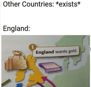 England, History, and Never: Other Countries: *exists*  England:  England wants gold. War. War never changes