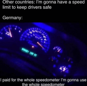 Das meme by Rascallytrout MORE MEMES: Other countries: I'm gonna have a speed  limit to keep drivers safe  Germany:  4000  10  HPA  RGE 100 N  I paid for the whole speedometer I'm gonna use  the whole speedometer Das meme by Rascallytrout MORE MEMES
