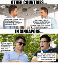 Journey, Memes, and Some More: OTHER COUNTRIES  mate, I heard you're  in a long distance  with your  girlfriend yeah?  Eh bro, you in  a long distance  relationship  with your  girlfriend ah?  A  Yeah mate, I live in  Brisbane and she lives  in Perth! But it's all  good mate, l don't mind  the distance yeah!  IN SINGAPORE....  Yah lah bro, I live in  Pasir Ris and she lives  in Lakeside. Damn sian  to travel so far sia! Okay lah, quite far also. Some more if include the breakdowns all, need to add 15-25 mins to my journey!