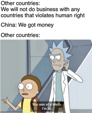 HUmAN rIGhts? PFTTT! wE GoT MONEY!!!: Other countries:  We will not do business with any  countries that violates human right  China: We got money  Other countries:  You son of a bitch.  I'm in. HUmAN rIGhts? PFTTT! wE GoT MONEY!!!