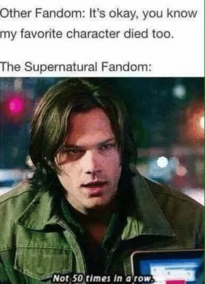 Feeling Meme-ish: Supernatural :: TV :: Galleries :: Paste: Other Fandom: It's okay, you know  my favorite character died too.  The Supernatural Fandom:  Not 50 times in a row. Feeling Meme-ish: Supernatural :: TV :: Galleries :: Paste