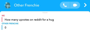 Reddit, Today, and How: Other Frenchie  TODAY  МЕ  hug  How many upvotes on reddit for a  OTHER FRENCHIE  0 Quick downvote please i wanna not get hug