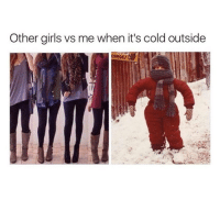 honestly that's how i look all winter long and i don't even care: Other girls vs me when it's cold outside honestly that's how i look all winter long and i don't even care
