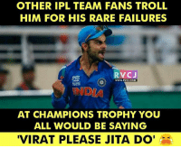 """Memes, Troll, and Back: OTHER IPL TEAM FANS TROLL  HIM FOR HIS RARE FAILURES  RVCJ  WWW. RVCU.COM  AT CHAMPIONS TROPHY YOU  ALL WOULD BE SAYING  """"VIRAT PLEASE JITA DO' He is be BACK in form!"""