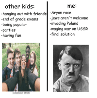 Friends, Kids, and Poland: other kids:  me.  hanging out with friends -Aryan race  -end of grade exams  -being popular  -parties  -having fun  -jews aren't welcome  -invading Poland  waging war on USSR  -final solution  www.shutterstock.com 186441221 <p>Normal kids&rsquo; problems vs mein problems</p>