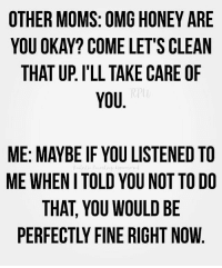 Ok now I feel like an asshole 😂🤷🏼♀️: OTHER MOMS: OMG HONEY ARE  YOU OKAY? COME LET'S CLEAN  THAT UP. I'LL TAKE CARE OF  YOU  ME: MAYBE IF YOU LISTENED TO  ME WHENI TOLD YOU NOT TO DO  THAT, YOU WOULD BE  PERFECTLY FINE RIGHT NOW Ok now I feel like an asshole 😂🤷🏼♀️