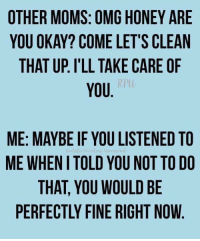Memes, Moms, and Omg: OTHER MOMS: OMG HONEY ARE  YOU OKAY? COME LET'S CLEAN  THAT UP. I'LL TAKE CARE OF  YOU  RPU  ME: MAYBE IF YOU LISTENED TO  ME WHENI TOLD YOU NOT TO DO  THAT, YOU WOULD BE  PERFECTLY FINE RIGHT NOW
