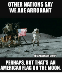 Ron: OTHER NATIONS SAY  WE ARE ARROGANT  ADGENDAMEDIA GROUP  PERHAPS, BUT THATS AN  AMERICAN FLAGON THE MOON. Ron
