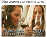 @memes is dank as fuck: Other people at a wine tasting vs. me  im getting  I'm getting hints of  oak and cocoa finish  Wasted @memes is dank as fuck