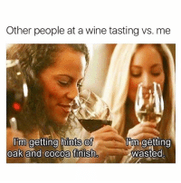 I always get so offended when they only give me a few drops of wine in my glass. I'm an alcoholic, not a Barbie doll.: Other people at a wine tasting vs. me  I'm getting hints of  lim getting  oak and cocoa finish  Wasted I always get so offended when they only give me a few drops of wine in my glass. I'm an alcoholic, not a Barbie doll.