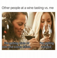 -: Other people at a wine tasting vs. me  I'm getting hints of  oak and cocoa finish  lǐm.getting  wasted -