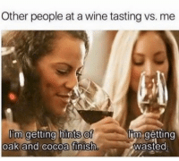 Other people at a wine tasting vs. me: Other people at a wine tasting vs. me  of  oak and cocoa finish  I'm getting hints  'un getting  wasted  m getting hints Of Other people at a wine tasting vs. me