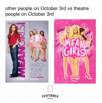 Girls, Stuff, and Watch: other people on October 3rd vs theatre  people on October 3rd  INDSAYLOHAN  0u  MEA  GIRLS  ら  ty  WATCH  YOUR  BACK  IN THEATRESAPRIL 30  ANDTINAFEY  PERFORMEAR  STUFF #theatre #theatrekidmemes #broadway #meangirls