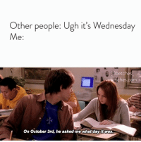 Happy Mean Girls Day everyone! Where would the characters be today? Our predictions via link in bio or betches.co-october3: Other people: Ugh it's Wednesday  Me  betches  ches.com  On October 3rd, he asked me what day it was. Happy Mean Girls Day everyone! Where would the characters be today? Our predictions via link in bio or betches.co-october3