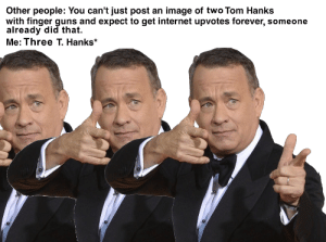 Guns, Internet, and Tom Hanks: Other people: You can't just post an image of two Tom Hanks  with finger guns and expect to get internet upvotes forever, someone  already did that.  Me: Three T. Hanks me irl
