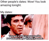 Instagram, Memes, and Wow: Other people's dates: Wow! You look  amazing tonight.  My dates:  Yougot a looki  youhavenft beentucked  nyoureyvelike  inayear. @BARF is my favorite page on instagram 😂 follow @barf for more 👈