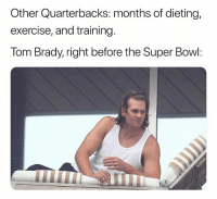 "Dieting, Super Bowl, and Tom Brady: Other Quarterbacks: months of dieting,  exercise, and training.  Tom Brady, right before the Super Bowl: ""Guys we got this"""