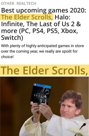 Gods be praised!: OTHER REALTECH  Best upcoming games 2020:  The Elder Scrolls, Halo:  Infinite, The Last of Us 2 &  more (PC, PS4, PS5, Xbox,  Switch)  With plenty of highly anticipated games in store  over the coming year, we really are spoilt for  choice!  ||  The Elder Scrolls  B PS 5  The Glder Scrolls V  SKYRIM  SPECIAL EBITION  18  WINNER OF OVER 1 GAN  THE TEAR AWARD  INCLUDEL  dad  PROVISIOA Gods be praised!