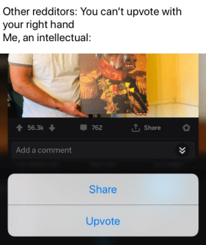 Dank Memes, Add, and Force: Other redditors: You can't upvote with  your right hand  Me, an intellectual:  t56.3k  762  Share  Add a comment  Share  Upvote *repeatedly force touches screen*