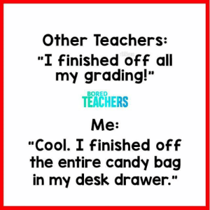 "No shame in my game.: Other Teachers:  ""I Finished off all  my grading!""  TEACHERS  Me:  ""Cool. I Finished off  the entire candy bag  in my desk drawer.""  BORED No shame in my game."