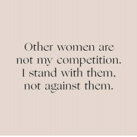 Women, Them, and Stand: Other women are  not my competition  I stand with them,  not against them.