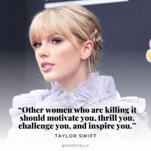 "Thrill: ""Other women who are killing it  should motivate you, thrill you,  challenge you, and inspire you.""  TAYLOR SWIFT  @FEMESTELLA"