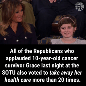 Hey GOP, practice what you preach.: Other98  All of the Republicans who  applauded 10-year-old cancer  survivor Grace last night at the  SOTU also voted to take away her  health care more than 20 times. Hey GOP, practice what you preach.