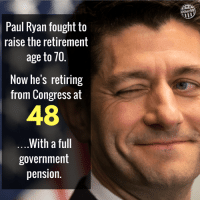 FU,PR: Other98  Paul Ryan fought to  raise the retirement  age to 70  Now he's retiring  from Congress at  48  ..With a ful  government  pension. FU,PR