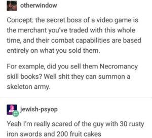 Meirl by Derplaty MORE MEMES: otherwindow  Concept: the secret boss of a video game is  the merchant you've traded with this whole  time, and their combat capabilities are based  entirely on what you sold them  For example, did you sell them Necromancy  skill books? Well shit they can summon a  skeleton army  jewish-psyop  Yeah I'm really scared of the guy with 30 rusty  iron swords and 200 fruit cakes Meirl by Derplaty MORE MEMES
