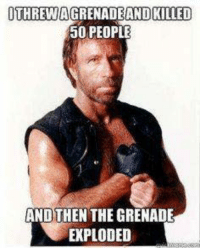 Chuck Norris, Meme, and Memes: OTHREWAGRENADE AND KILLED  50 PEOPLE  ANDTHEN THE GRENADE  EXPLODED Thanks to Jesse E. Yerena  (From Chuck Norris Meme! Sign up)
