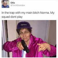 Ayy 🔥💯😂😂: Otis  Grandpa  @Turnt In the trap with my main bitch Norma. My  squad dont play  Suprome Ayy 🔥💯😂😂