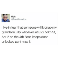 Funny, Grandpa, and Otis: Otis  @Turnt Grandpa  I live in fear that someone will kidnap my  grandson Billy who lives at 822 58th St,  Apt 2 on the 4th floor, keeps door  unlocked cant miss it Can't miss it