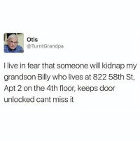 Memes, Otis, and 🤖: Otis  @TurntGrandpa  I live in fear that someone will kidnap my  grandson Billy who lives at 822 58th St,  Apt 2 on the 4th floor, keeps door  unlocked cant miss it Otis is a savage. 😂😂😂