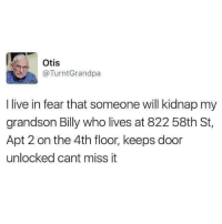 Live, Otis, and Fear: Otis  @TurntGrandpa  I live in fear that someone will kidnap my  grandson Billy who lives at 822 58th St,  Apt 2 on the 4th floor, keeps door  unlocked cant miss it