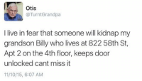 Live, Otis, and Fear: Otis  @TurntGrandpa  I live in fear that someone will kidnap my  grandson Billy who lives at 822 58th St,  Apt 2 on the 4th floor, keeps door  unlocked cant miss it  11/10/15, 6:07 AM