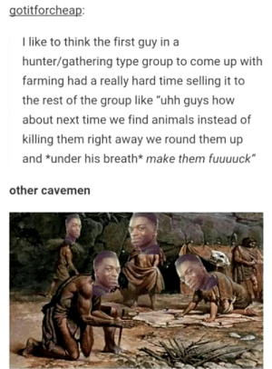 """Animals, Time, and Farming: otitforcheap:  I like to think the first guy in a  hunter/gathering type group to come up with  farming had a really hard time selling it to  the rest of the group like """"uhh guys how  about next time we find animals instead of  killing them right away we round them up  and under his breath* make them fuuuuck""""  other cavemen Me_irl"""