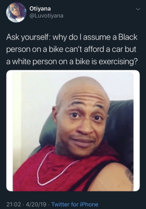 Riddle Me This: Otiyana  @Luvotiyana  Ask yourself: why do l assume a Black  person on a bike can't afford a car but  a white person on a bike is exercising?  21:02 4/20/19 Twitter for iPhone Riddle Me This