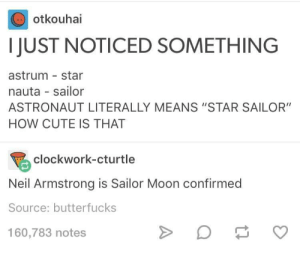 """Cute, Sailor Moon, and Neil Armstrong: otkouhai  I JUST NOTICED SOMETHING  astrum star  nauta sailor  ASTRONAUT LITERALLY MEANS """"STAR SAILOR""""  HOW CUTE IS THAT  巨  clockwork-cturtle  Neil Armstrong is Sailor Moon confirmed  Source: butterfucks  160,783 notes Astronaut Etymology"""