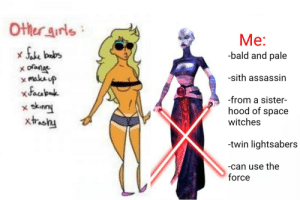 Bruh, Sith, and Space: Otler aurls  Me:  -bald and pale  ofonac  x makaup  xdaab  sknny  xtashy  -sith assassin  -from a sister-  hood of space  X  witches  -twin lightsabers  -can use the  force Bruh