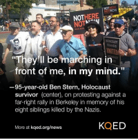 (W) Holocaust survivor Ben Stern counterprotesting in Berkeley, Calif. today.: OTNOW  NOT  NOTSTANDS  UN  They ll be marching in  front of me, in my mind.  3  95-year-old Ben Stern, Holocaust  survivor (center), on protesting against a  far-right rally in Berkeley in memory of his  eight siblings killed by the Nazis.  More at kqed.org/news  KQED (W) Holocaust survivor Ben Stern counterprotesting in Berkeley, Calif. today.